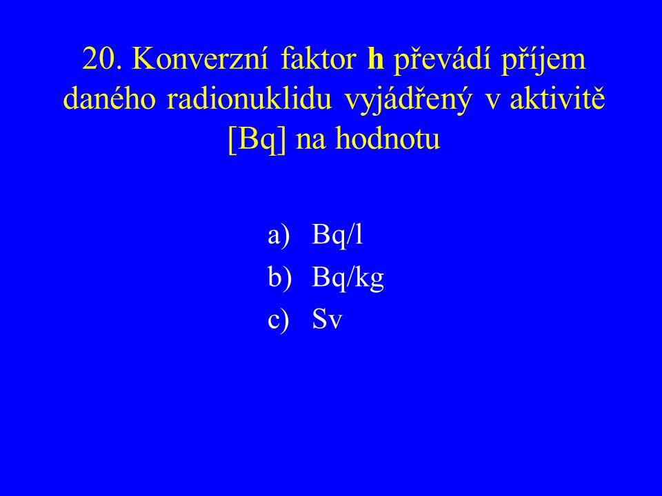 20. Konverzní faktor h převádí příjem daného radionuklidu vyjádřený v aktivitě [Bq] na hodnotu